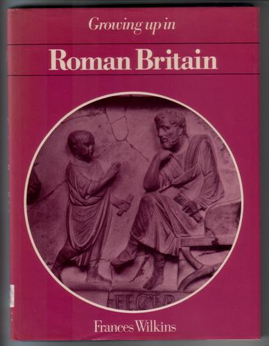 Growing up in Roman Britain by Frances Wilkins